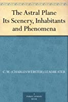 The Astral Plane Its Scenery, Inhabitants and Phenomena (English Edition)