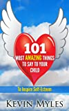101 MOST AMAZING THINGS TO SAY TO YOUR CHILD : TO INSPIRE SELF-ESTEEM