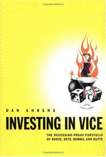 Investing in Vice: The Recession-Proof Portfolio of Booze, Bets, Bombs & Butts