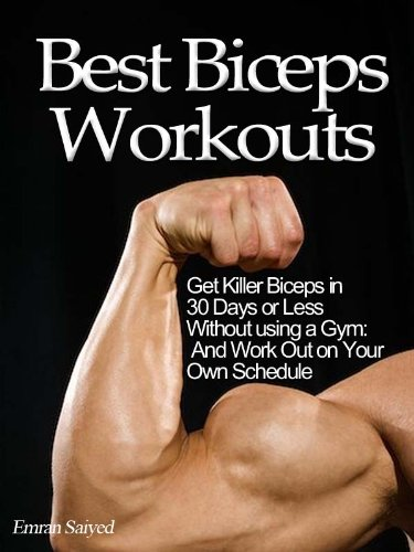 Best Biceps Workouts: Get Killer Biceps in 30 Days or Less Without using a Gym: And Work Out on Your Own Schedule