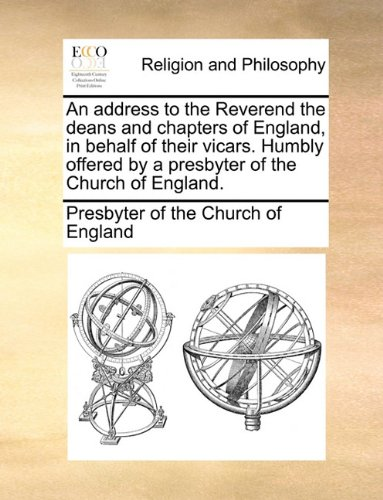 An address to the Reverend the deans and chapters of England, in behalf of their vicars. Humbly offered by a presbyter of the Church of England.