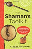 The Shamans Toolkit: Ancient Tools for Shaping the Life and World You Want to Live In