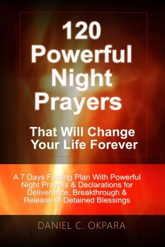 120 Powerful Night Prayers that Will Change Your Life Forever: A 7 Days Fasting Plan With Powerful Prayers & Declara
