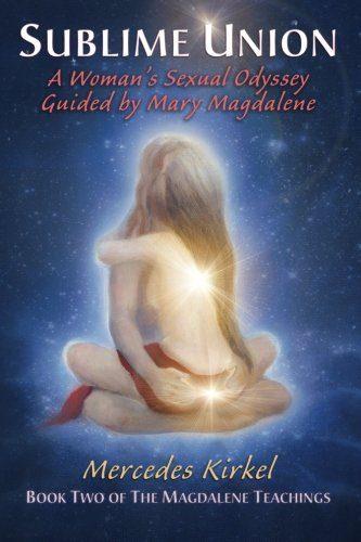Sublime Union: A Woman's Sexual Odyssey Guided by Mary Magdalene (Book Two of The Magdalene Teachings): Volume 2