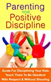 img - for Parenting with Positive Discipline: Guide on how to discipline your kids and teach them to be obedient. Without having to yell at them or causing a scene in public. book / textbook / text book