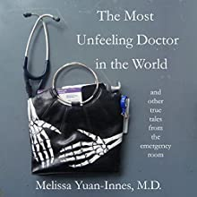 The Most Unfeeling Doctor in the World and Other True Tales from the Emergency Room Audiobook by Melissa Yuan-Innes MD Narrated by Louise Sproule
