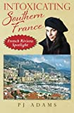 img - for Intoxicating Southern France: French Riviera Spotlight (PJ Adams Intoxicating Travel Series) book / textbook / text book