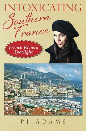 Intoxicating Southern France: French Riviera Spotlight (PJ Adams Intoxicating Travel Series)