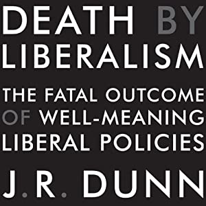 Death by Liberalism: The Fatal Outcome of Well-Meaning Liberal Policies | [J. R. Dunn]
