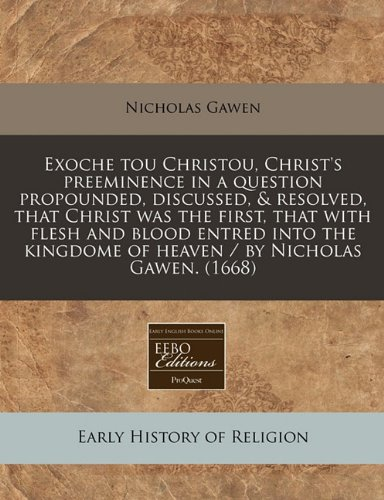 Exoche Tou Christou, Christ's Preeminence in a Question Propounded, Discussed, & Resolved, That Christ Was the First, That with Flesh and Blood Entred ... of Heaven / By Nicholas Gawen. (1668)