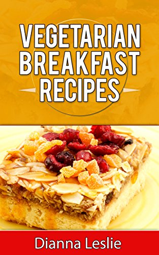 Vegetarian Breakfast Recipes - Tasty, Healthy And Tangy! by Dianna Leslie