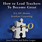 How to Lead Teachers to Become Great: It's All About Student Learning | Robin Largue,Janet Pilcher