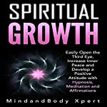 Spiritual Growth: Easily Open the Third Eye, Increase Inner Peace and Develop a Positive Attitude with Hypnosis, Meditation and Affirmations |  MindandBody Xpert