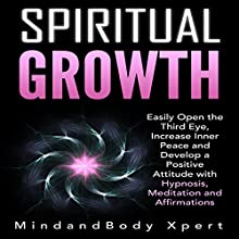 Spiritual Growth: Easily Open the Third Eye, Increase Inner Peace and Develop a Positive Attitude with Hypnosis, Meditation and Affirmations Discours Auteur(s) :  MindandBody Xpert Narrateur(s) :  MindandBody Xpert