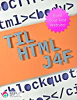 TIL HTML J4F: Build Your First Website! (The Hello World Program Book 1) Front Cover