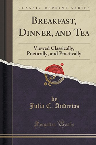 Breakfast, Dinner, and Tea: Viewed Classically, Poetically, and Practically (Classic Reprint)