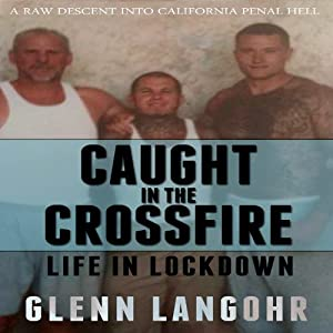 Caught in the CrossFire: A Memoir of Life in Lockdown with Serial Killers, Mobsters and Gang Bangers | [Glenn Langohr]