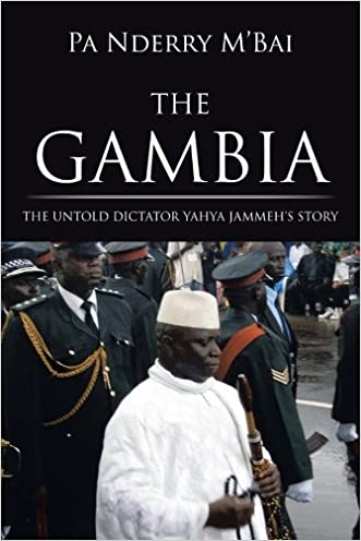 The Gambia: The Untold Dictator Yahya Jammeh's Story written by Pa Nderry M%27Bai