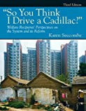 """So You Think I Drive a Cadillac?"" Welfare Recipients Perspectives on the System and Its Reform (3rd Edition) [Paperback] [2010] 3 Ed. Karen Seccombe"