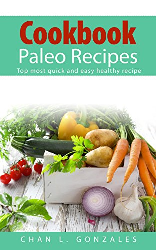 Cookbook Paleo Recipes: For Beginners, Top most quick and easy healthy recipe (step-by-step Juice Cleanse included, wok & stir fry, paleo recipe, weight ... paleo recipes, paleo diet, quick and ea) by Xyli Gonzales