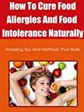 How To Cure Food Allergies And Food Intolerance Naturally: Amazing Tips And Methods That Work (food allergies free)