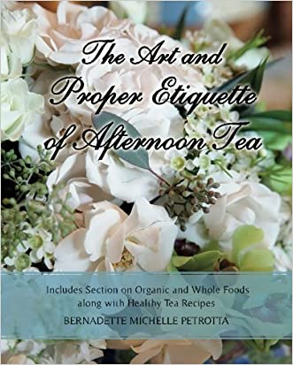 The Art and Proper Etiquette of Afternoon Tea: Includes Section on Organic and Whole Foods along with Healthy Tea Recipes (Etiquette Series) (Volume 2)