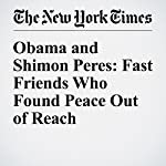 Obama and Shimon Peres: Fast Friends Who Found Peace Out of Reach | Peter Baker