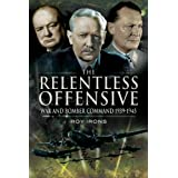 The Relentless Offensive: War and Bomber Command 1939-1945by Roy Irons