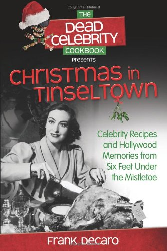 The Dead Celebrity Cookbook Presents Christmas In Tinseltown: Celebrity Recipes And Hollywood Memories From Six Feet Under The Mistletoe