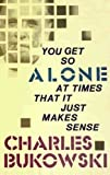 You Get So Alone at Times That It Just Makes Sense by Bukowski. Charles ( 1986 ) Paperback
