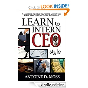 Learn to Intern CEO Style: 71 Leadership Principles that Got Me and Now You Money, A Free Graduate Degree, and...