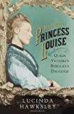 The Mystery of Princess Louise: Queen Victorias Rebellious Daughter