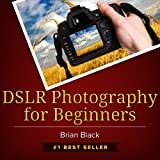 DSLR Photography for Beginners: Best Way to Learn Digital Photography, Master Your DSLR Camera & Improve Your Digital SLR Photography Skills