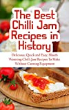 The Best Chilli Jam Recipes in History: Delicious, Quick and Easy, Mouth Watering Chilli Jam Recipes To Make Without Canning Equipment