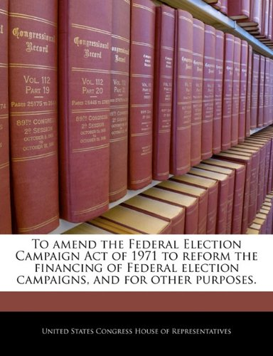 To amend the Federal Election Campaign Act of 1971 to reform the financing of Federal election campaigns, and for other purposes.