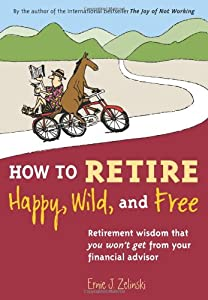 How to Retire Happy, Wild, and Free: Retirement Wisdom That You Won't Get from Your Financial Advisor by Visions International Publishing