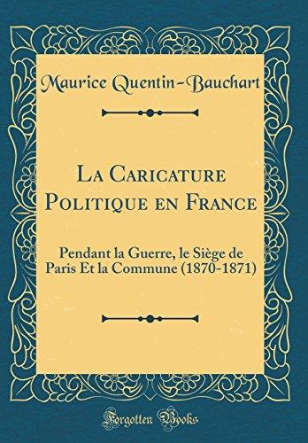 La Caricature Politique en France: Pendant la Guerre, le Siège de Paris Et la Commune (1870-1871) (Classic Reprint)  [Quentin-Bauchart, Maurice] (Tapa Dura)