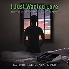 I Just Wanted Love: Recovery of a Codependent, Sex and Love Addict (       UNABRIDGED) by D. J. Burr Narrated by Royal Jaye