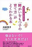 「障がいをもつ子の育て方」がよくわかる本 ―お母さんの不安と疑問を解消
