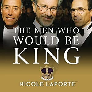 The Men Who Would Be King: An Almost Epic Tale of Moguls, Movies, and a Company Called DreamWorks | [Nicole LaPorte]
