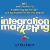 Integration Marketing: : How Small Businesses Become Big Businesses - and Big Businesses Become Empires | [Mark Joyner]