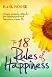 The 18 Rules of Happiness: How to Be Happy….. I really enjoyed this book,and its a very easy one to read