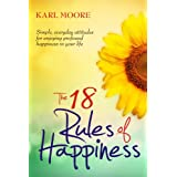 The 18 Rules of Happiness: How to Be Happy ~ Karl Moore
