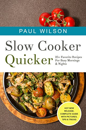 Slow Cooker Quicker: 25+ Favorite Recipes For Busy Mornings & Nights by Paul Wilson