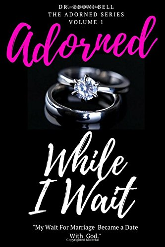 Adorned While I Wait: A Journey of Self Exploration and Marriage Preparation: Volume 1 (The Adorned Series)