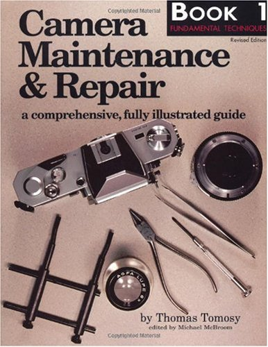 Camera Maintenance & Repair, Book 1: Fundamental Techniques: A Comprehensive, Fully Illustrated Guide: A Comprehensive, Fully Illustrated Guide Bk. 1