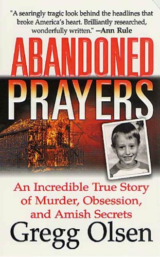 A searingly tragic look behind the headlines that broke America's heart  Abandoned Prayers: An Incredible True Story of Murder, Obsession, And Amish Secrets by Gregg Olsen