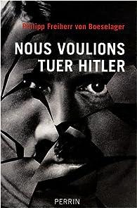 Nous voulions tuer Hitler par Philipp von Boeselager