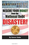 Damon Geller Rescue Your Money from the National Debt Disaster: How to Secure Your Savings & Retirement Before the Debt Bomb Explodes