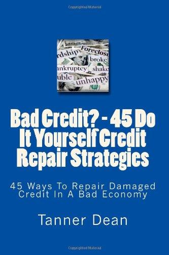 Bad Credit? - 45 Do It Yourself Credit Repair Strategies: 45 Ways To Repair Damaged Credit In A Bad Economy